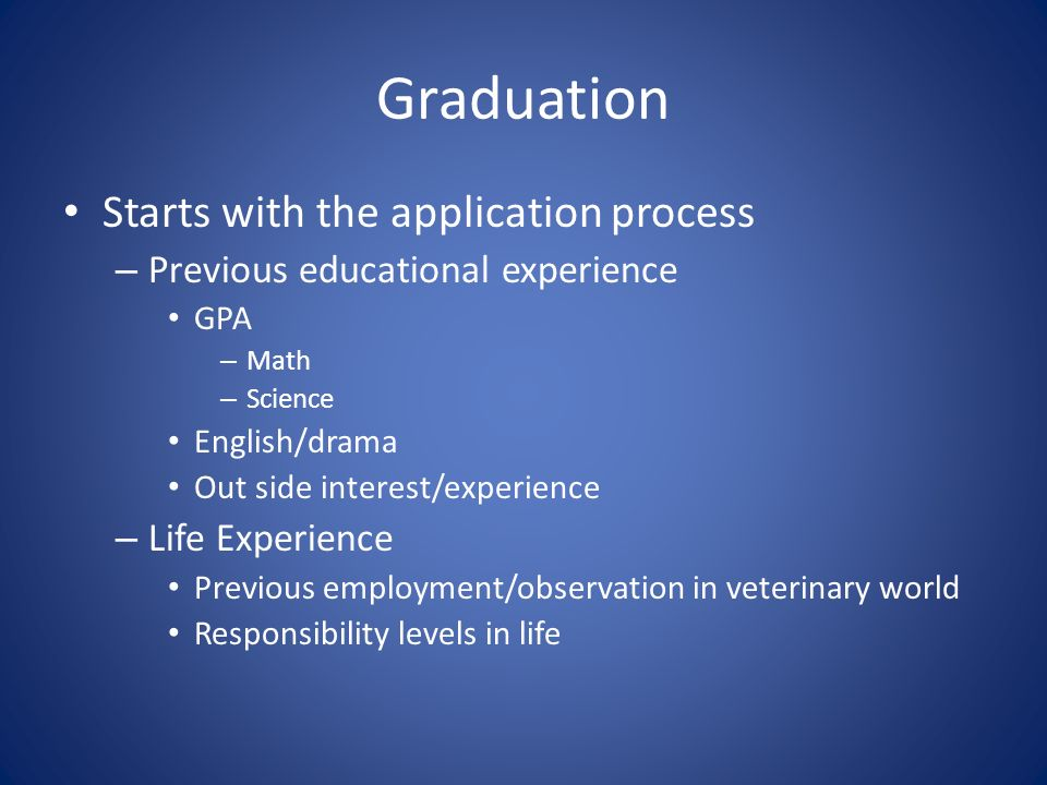 Graduation Starts with the application process – Previous educational experience GPA – Math – Science English/drama Out side interest/experience – Life Experience Previous employment/observation in veterinary world Responsibility levels in life