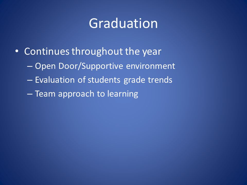 Graduation Continues throughout the year – Open Door/Supportive environment – Evaluation of students grade trends – Team approach to learning