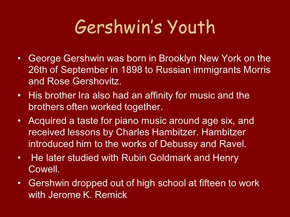 Gershwins Youth George Gershwin was born in Brooklyn New York on the 26th of September in 1898 to Russian immigrants Morris and Rose Gershovitz.
