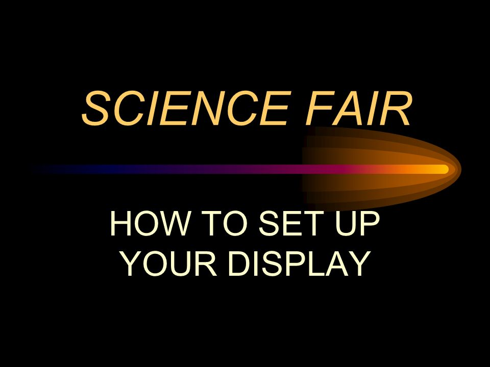 SCIENCE FAIR HOW TO SET UP YOUR DISPLAY
