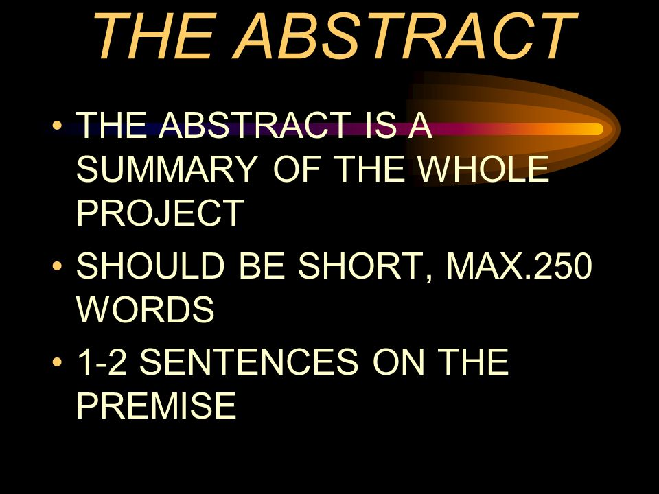 THE ABSTRACT THE ABSTRACT IS A SUMMARY OF THE WHOLE PROJECT SHOULD BE SHORT, MAX.250 WORDS 1-2 SENTENCES ON THE PREMISE
