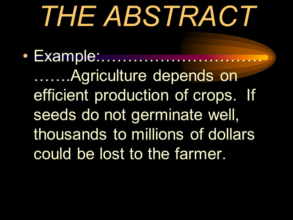 THE ABSTRACT Example:………………………… …….Agriculture depends on efficient production of crops.