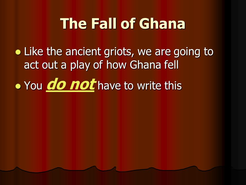 The Fall of Ghana Like the ancient griots, we are going to act out a play of how Ghana fell Like the ancient griots, we are going to act out a play of how Ghana fell You have to write this You do not have to write this
