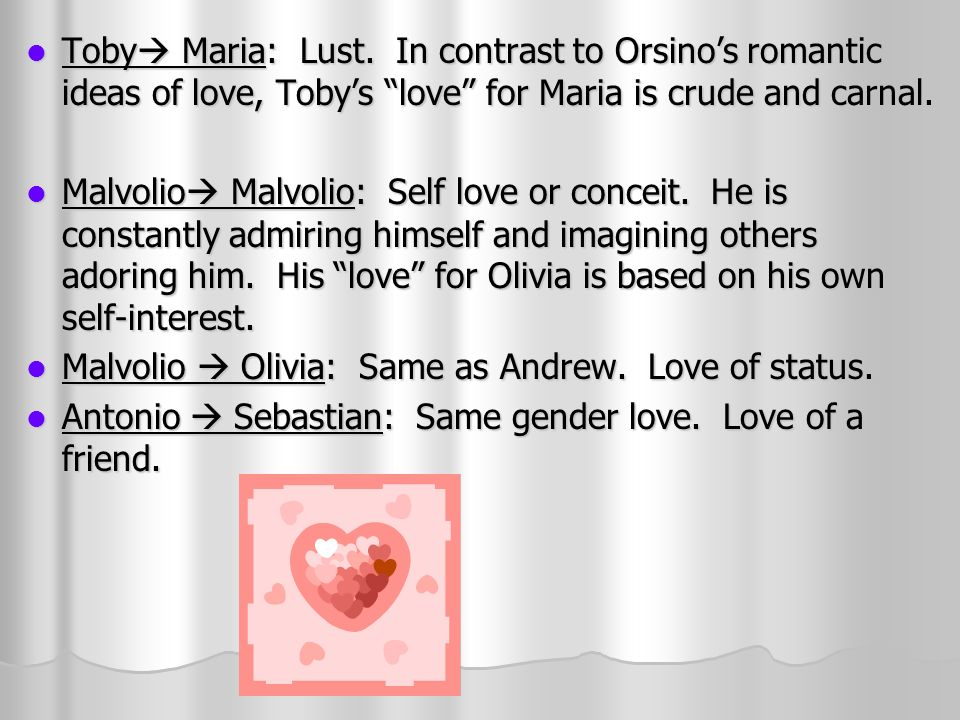 Duke Olivia: Orsino is in love with love: the emotions of love, the romance, the beauty, and how it makes him feel.