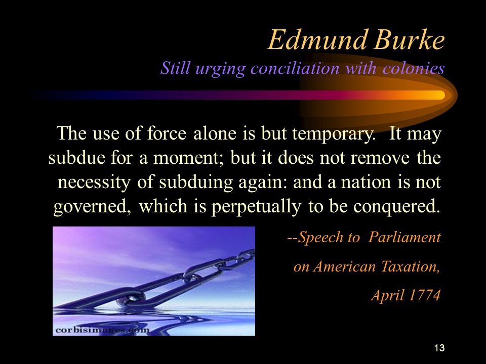 12 Edmund Burke British Philosopher urges conciliation with colonies Reflect how you are to govern a people who think they ought to be free, and think they are not.