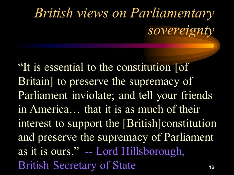 15 Parliamentary Sovereignty Parliament is Britains legislature Over time, Britains parliament gradually took power from the monarch or king.