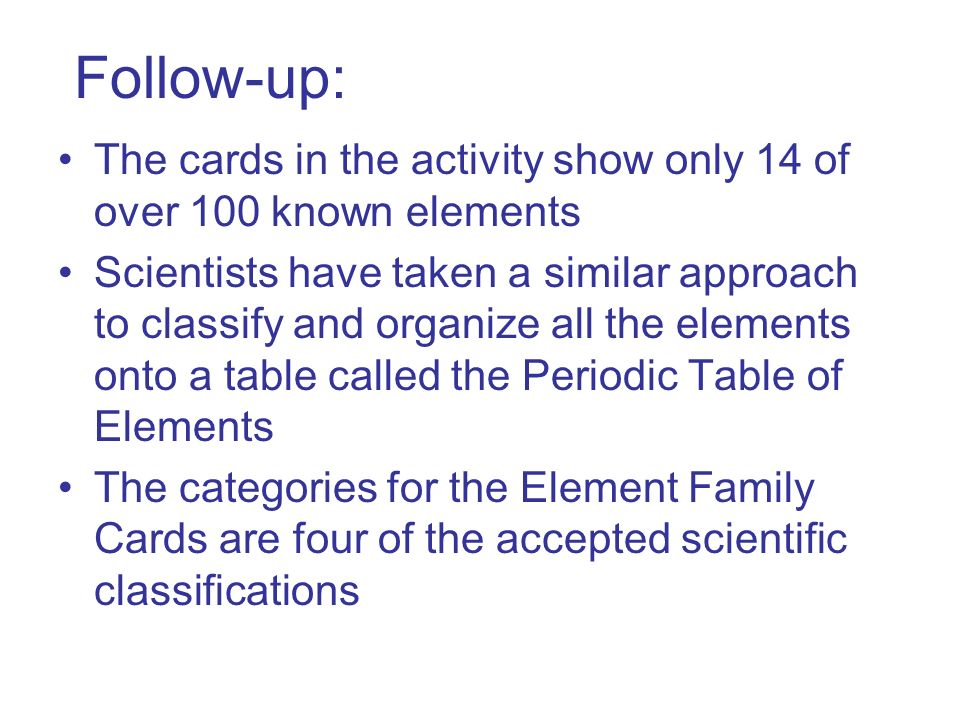 Follow-up: The cards in the activity show only 14 of over 100 known elements Scientists have taken a similar approach to classify and organize all the elements onto a table called the Periodic Table of Elements The categories for the Element Family Cards are four of the accepted scientific classifications