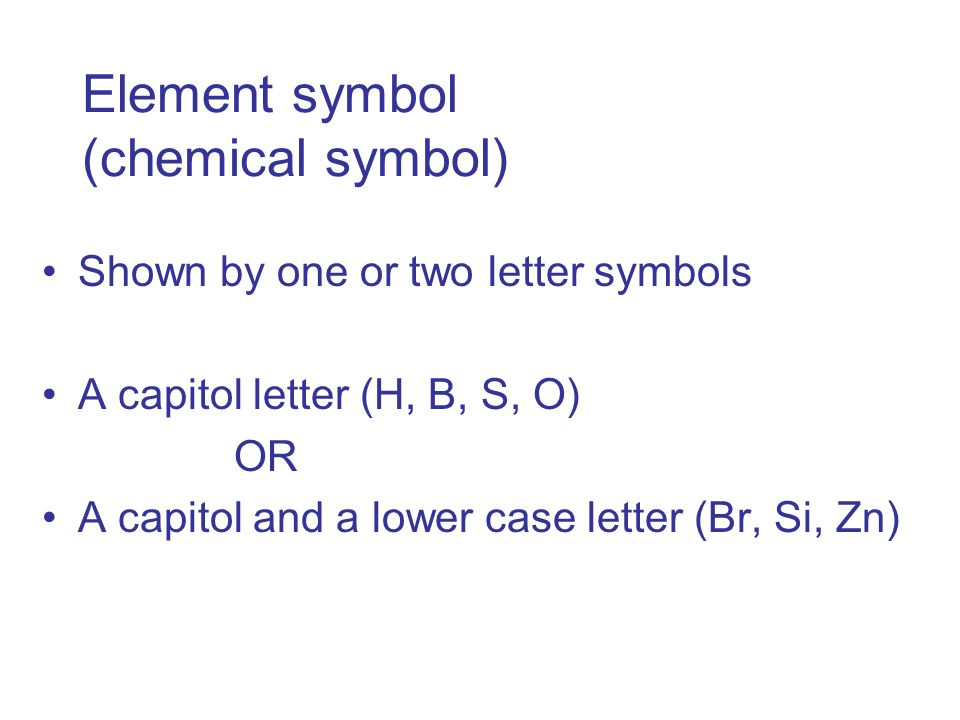 Element symbol (chemical symbol) Shown by one or two letter symbols A capitol letter (H, B, S, O) OR A capitol and a lower case letter (Br, Si, Zn)