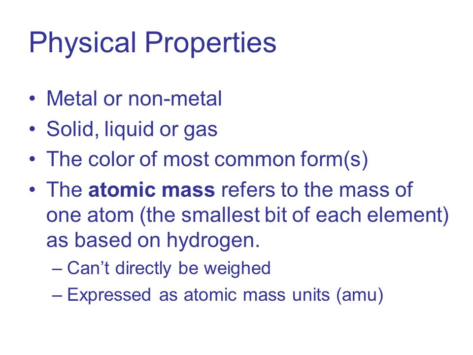 Physical Properties Metal or non-metal Solid, liquid or gas The color of most common form(s) The atomic mass refers to the mass of one atom (the smallest bit of each element) as based on hydrogen.