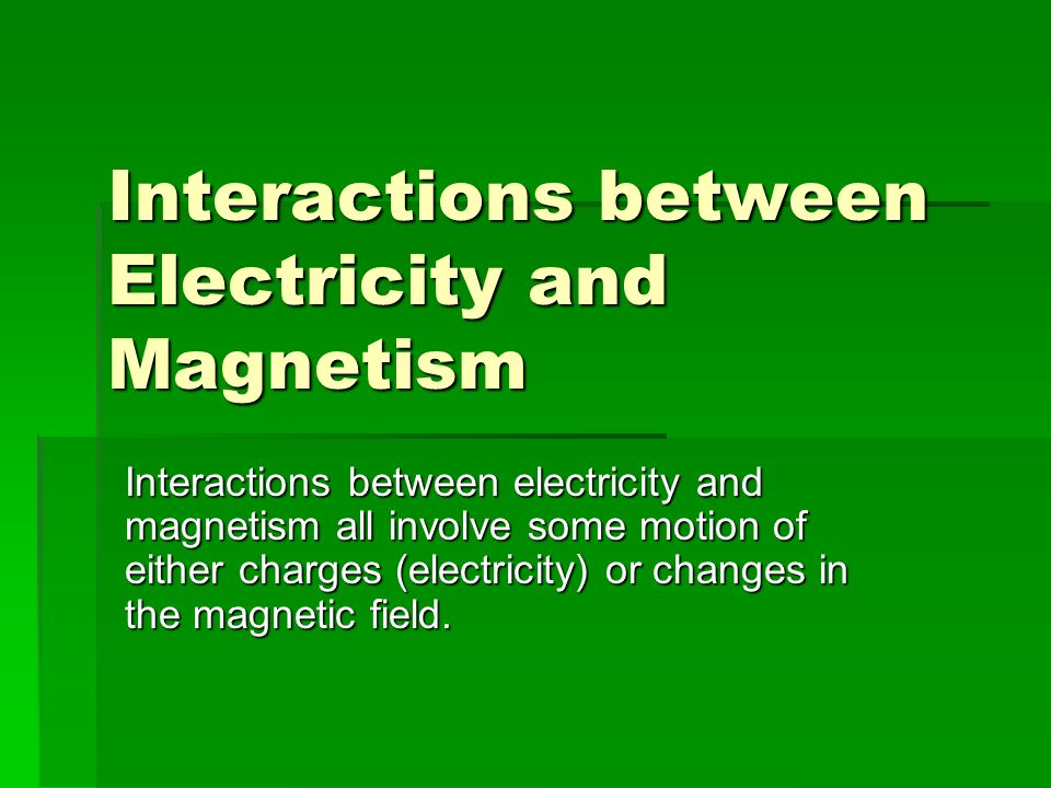 Interactions between Electricity and Magnetism Interactions between electricity and magnetism all involve some motion of either charges (electricity) or changes in the magnetic field.