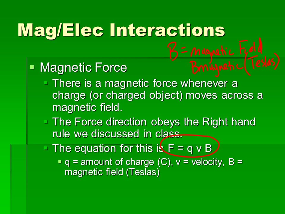 Mag/Elec Interactions Magnetic Force Magnetic Force There is a magnetic force whenever a charge (or charged object) moves across a magnetic field.