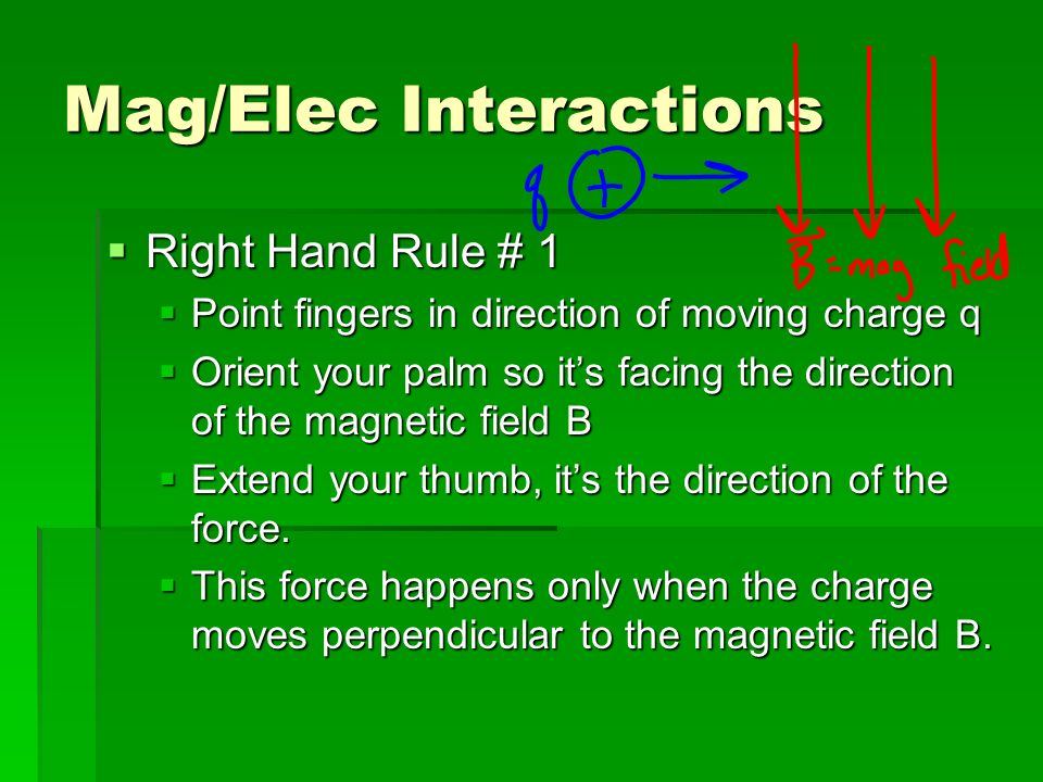 Mag/Elec Interactions Right Hand Rule # 1 Right Hand Rule # 1 Point fingers in direction of moving charge q Point fingers in direction of moving charge q Orient your palm so its facing the direction of the magnetic field B Orient your palm so its facing the direction of the magnetic field B Extend your thumb, its the direction of the force.