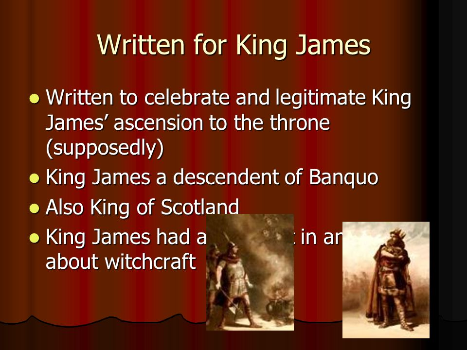 Written for King James Written to celebrate and legitimate King James ascension to the throne (supposedly) Written to celebrate and legitimate King James ascension to the throne (supposedly) King James a descendent of Banquo King James a descendent of Banquo Also King of Scotland Also King of Scotland King James had an interest in and wrote about witchcraft King James had an interest in and wrote about witchcraft