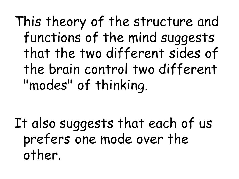 This theory of the structure and functions of the mind suggests that the two different sides of the brain control two different modes of thinking.