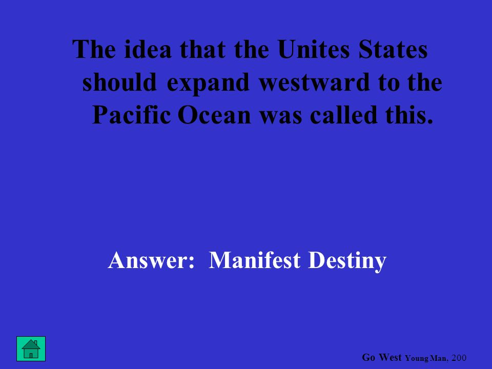 Go West Young Man, 100 This agreement that gave the United States a strip of land that completed its expansion across the continent was called the Answer: Gadsden Purchase