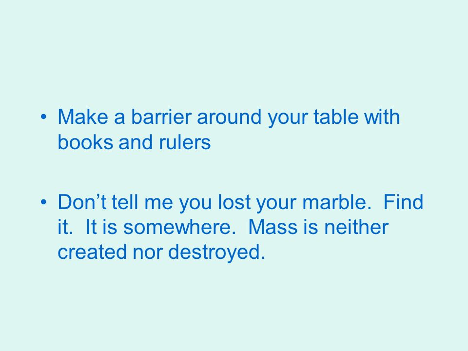 Make a barrier around your table with books and rulers Dont tell me you lost your marble.