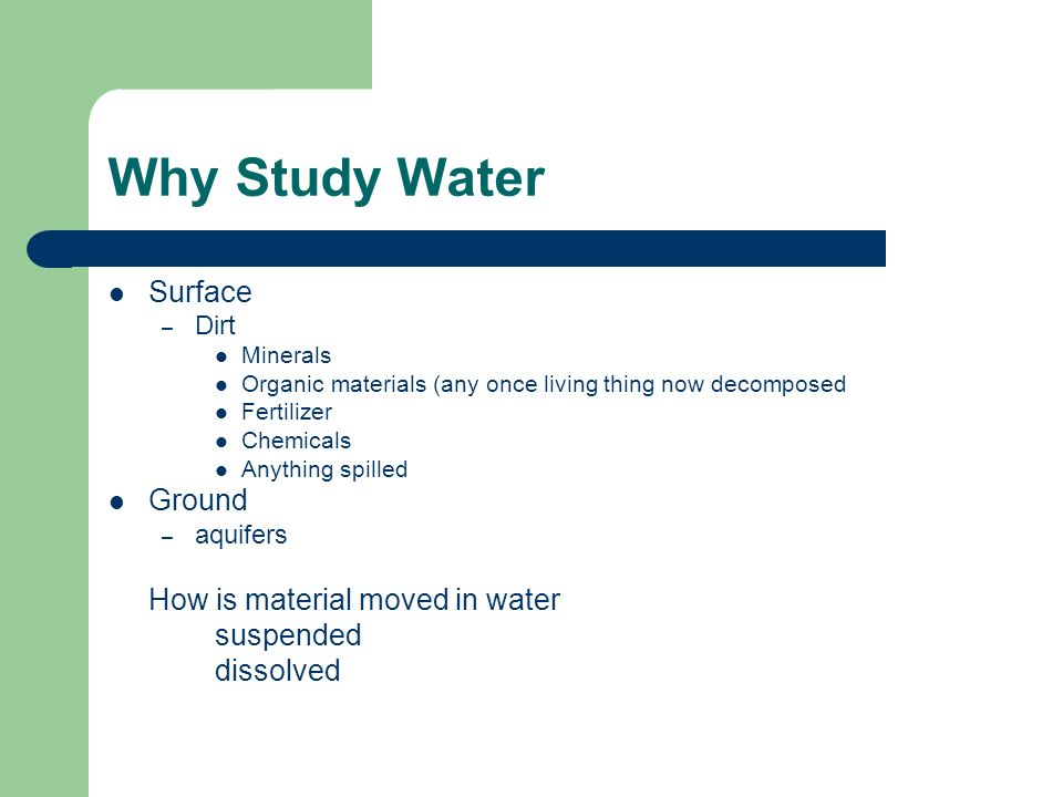 Why Study Water Surface – Dirt Minerals Organic materials (any once living thing now decomposed Fertilizer Chemicals Anything spilled Ground – aquifers How is material moved in water suspended dissolved