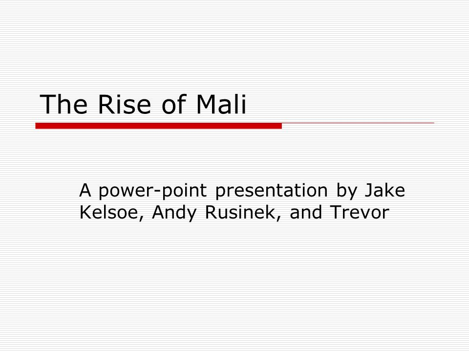 The Rise of Mali A power-point presentation by Jake Kelsoe, Andy Rusinek, and Trevor