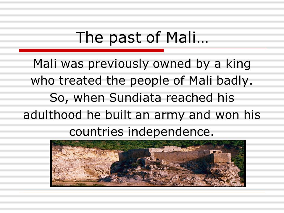 The past of Mali… Mali was previously owned by a king who treated the people of Mali badly.