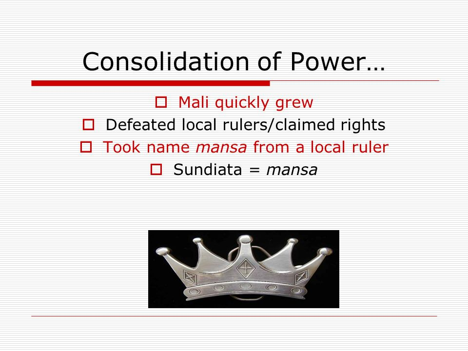 Consolidation of Power… Mali quickly grew Defeated local rulers/claimed rights Took name mansa from a local ruler Sundiata = mansa