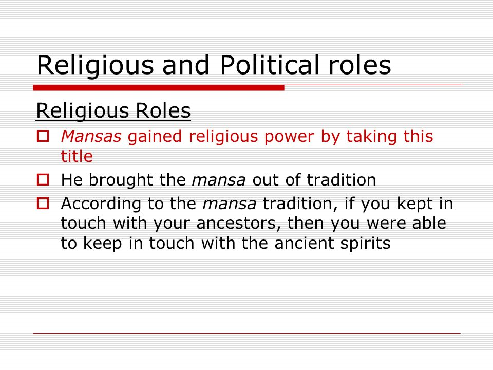 Religious and Political roles Religious Roles Mansas gained religious power by taking this title He brought the mansa out of tradition According to the mansa tradition, if you kept in touch with your ancestors, then you were able to keep in touch with the ancient spirits