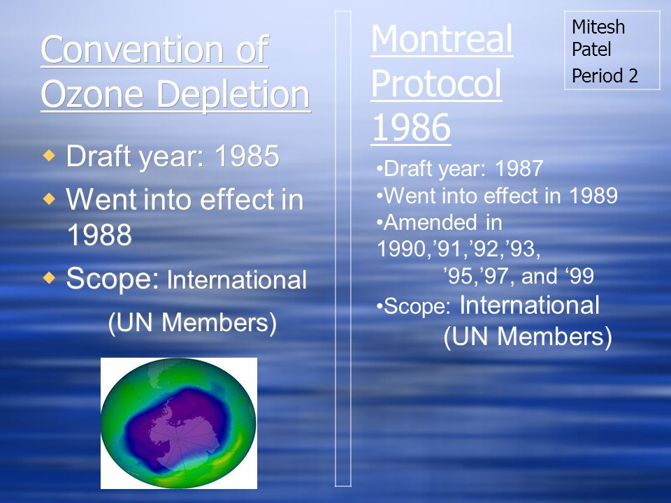 Convention of Ozone Depletion Draft year: 1985 Went into effect in 1988 Scope: International (UN Members) Draft year: 1985 Went into effect in 1988 Scope: International (UN Members) Draft year: 1987 Went into effect in 1989 Amended in 1990,91,92,93, 95,97, and 99 Scope: International (UN Members) Montreal Protocol 1986 Mitesh Patel Period 2