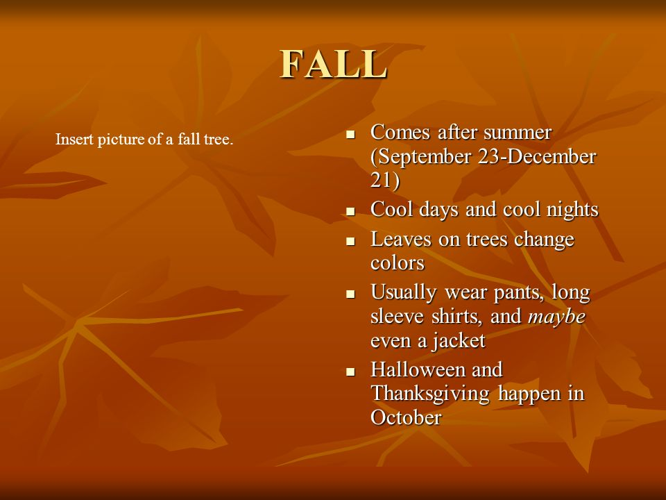 FALL Comes after summer (September 23-December 21) Comes after summer (September 23-December 21) Cool days and cool nights Cool days and cool nights Leaves on trees change colors Leaves on trees change colors Usually wear pants, long sleeve shirts, and maybe even a jacket Usually wear pants, long sleeve shirts, and maybe even a jacket Halloween and Thanksgiving happen in October Halloween and Thanksgiving happen in October Insert picture of a fall tree.