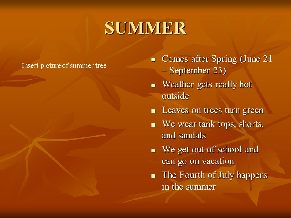 SUMMER Comes after Spring (June 21 – September 23) Comes after Spring (June 21 – September 23) Weather gets really hot outside Weather gets really hot outside Leaves on trees turn green Leaves on trees turn green We wear tank tops, shorts, and sandals We wear tank tops, shorts, and sandals We get out of school and can go on vacation We get out of school and can go on vacation The Fourth of July happens in the summer The Fourth of July happens in the summer Insert picture of summer tree