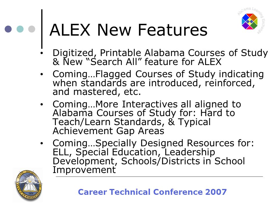 Career Technical Conference 2007 ALEX New Features Digitized, Printable Alabama Courses of Study & New Search All feature for ALEX Coming…Flagged Courses of Study indicating when standards are introduced, reinforced, and mastered, etc.