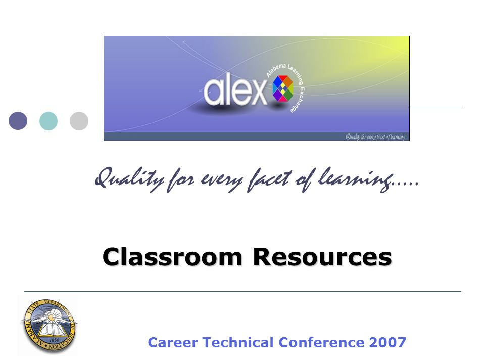 Career Technical Conference 2007 Classroom Resources Quality for every facet of learning…..