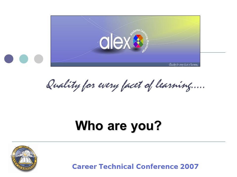 Career Technical Conference 2007 Quality for every facet of learning….. Who are you