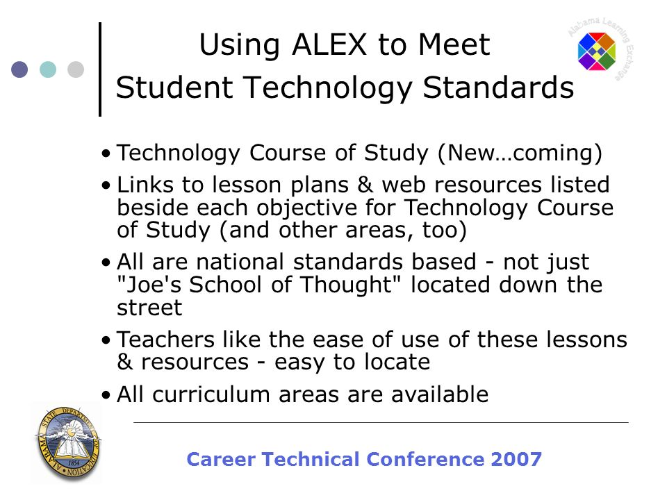 Career Technical Conference 2007 Using ALEX to Meet Student Technology Standards Technology Course of Study (New…coming) Links to lesson plans & web resources listed beside each objective for Technology Course of Study (and other areas, too) All are national standards based - not just Joe s School of Thought located down the street Teachers like the ease of use of these lessons & resources - easy to locate All curriculum areas are available