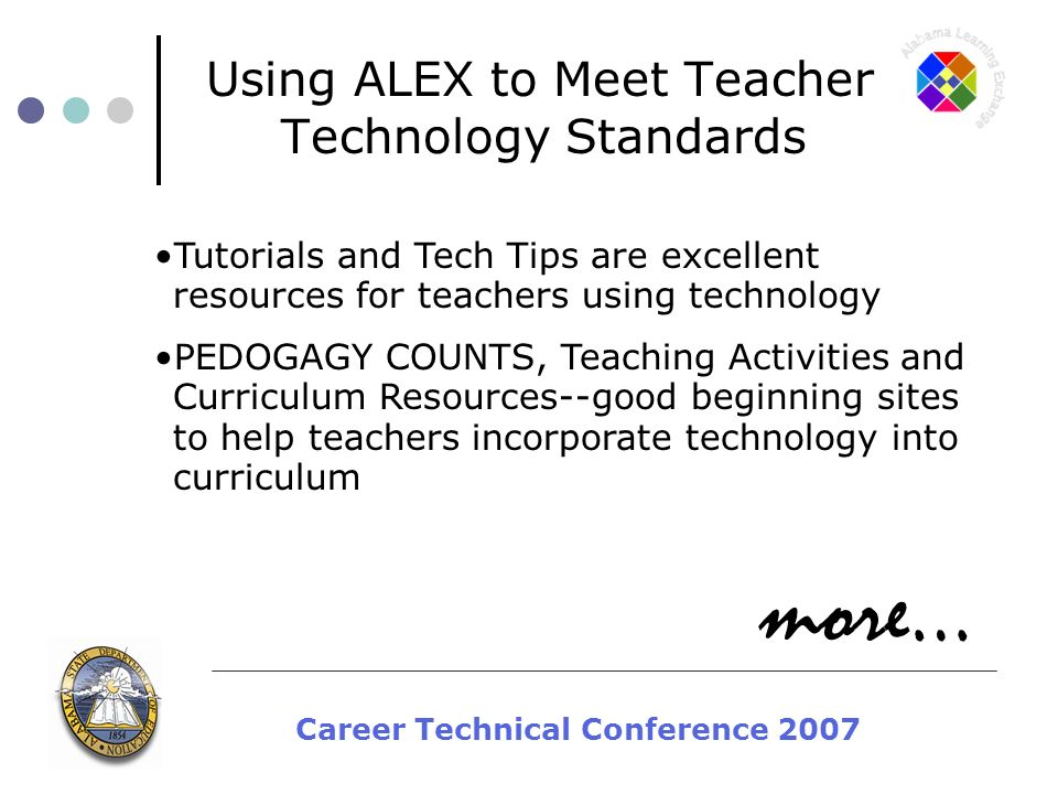 Career Technical Conference 2007 Using ALEX to Meet Teacher Technology Standards Tutorials and Tech Tips are excellent resources for teachers using technology PEDOGAGY COUNTS, Teaching Activities and Curriculum Resources--good beginning sites to help teachers incorporate technology into curriculum more…
