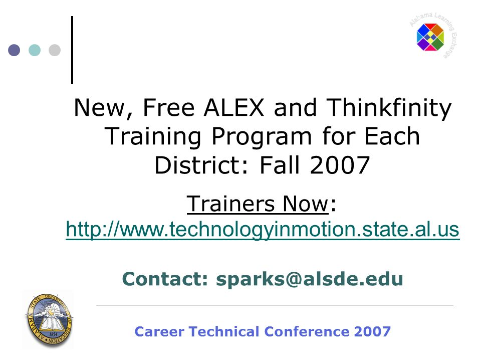 Career Technical Conference 2007 New, Free ALEX and Thinkfinity Training Program for Each District: Fall 2007 Trainers Now: http://www.technologyinmotion.state.al.us Contact: sparks@alsde.edu http://www.technologyinmotion.state.al.us