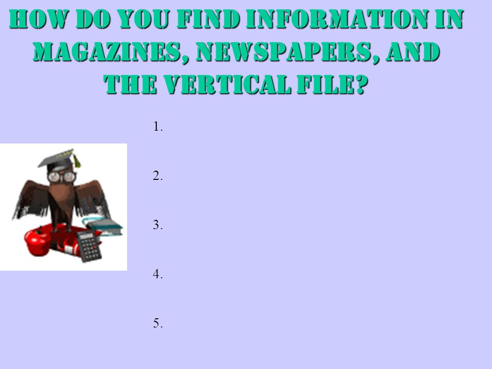 HOW DO YOU FIND INFORMATION IN MAGAZINES, NEWSPAPERS, AND THE VERTICAL FILE 1. 2. 3. 4. 5.