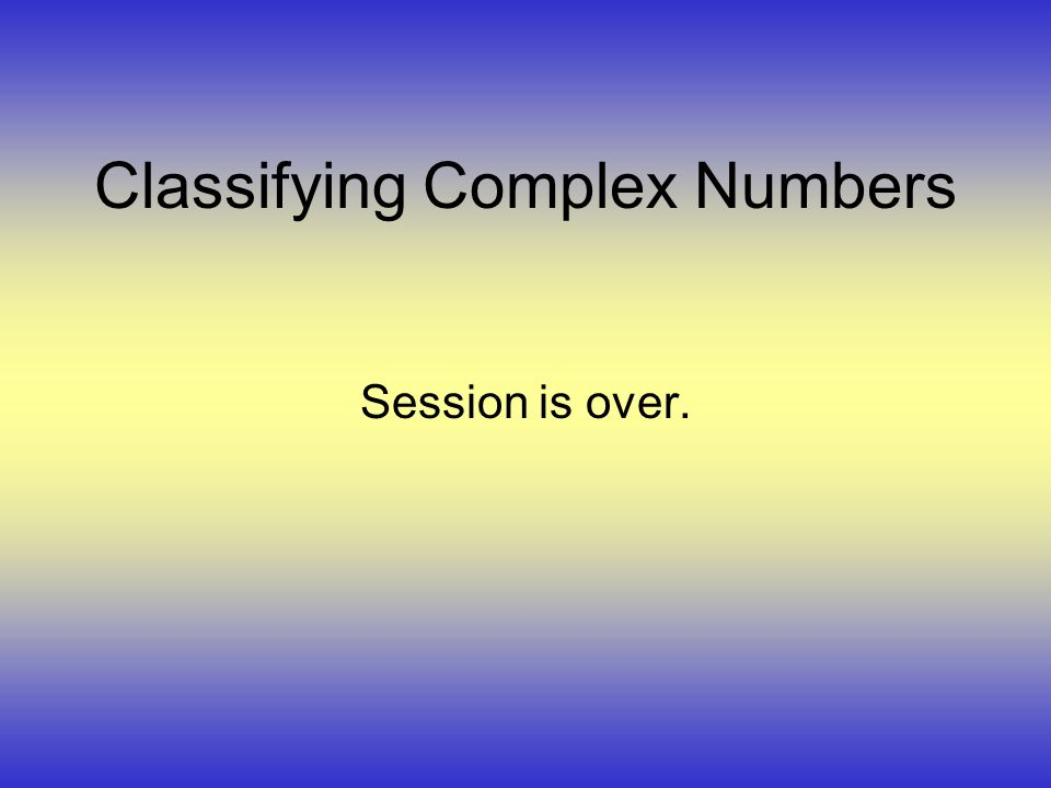 Classifying Complex Numbers Session is over.