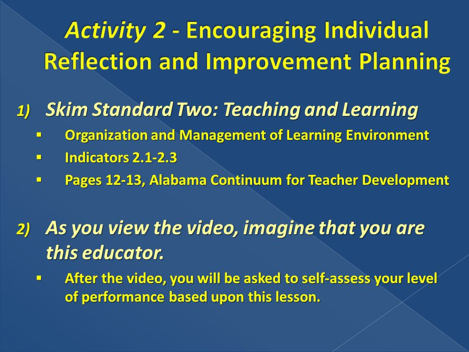 1) Skim Standard Two: Teaching and Learning Organization and Management of Learning Environment Organization and Management of Learning Environment Indicators 2.1-2.3 Indicators 2.1-2.3 Pages 12-13, Alabama Continuum for Teacher Development Pages 12-13, Alabama Continuum for Teacher Development 2) As you view the video, imagine that you are this educator.