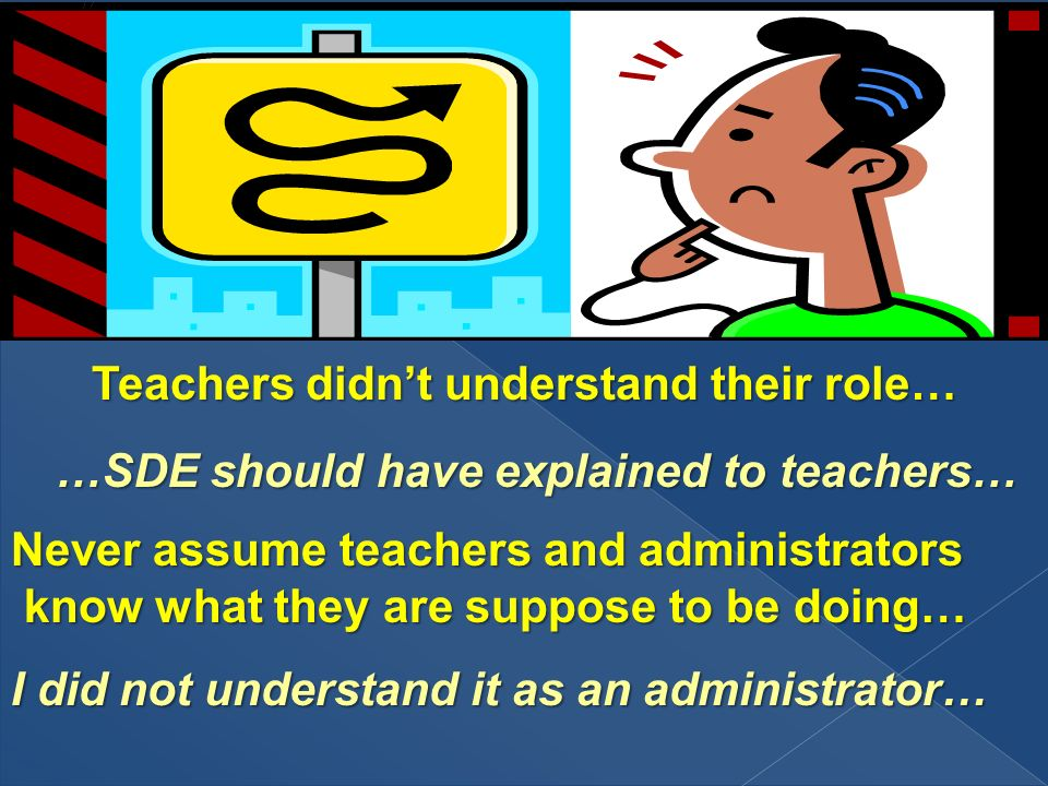Teachers didnt understand their role… Never assume teachers and administrators know what they are suppose to be doing… know what they are suppose to be doing… …SDE should have explained to teachers… I did not understand it as an administrator…