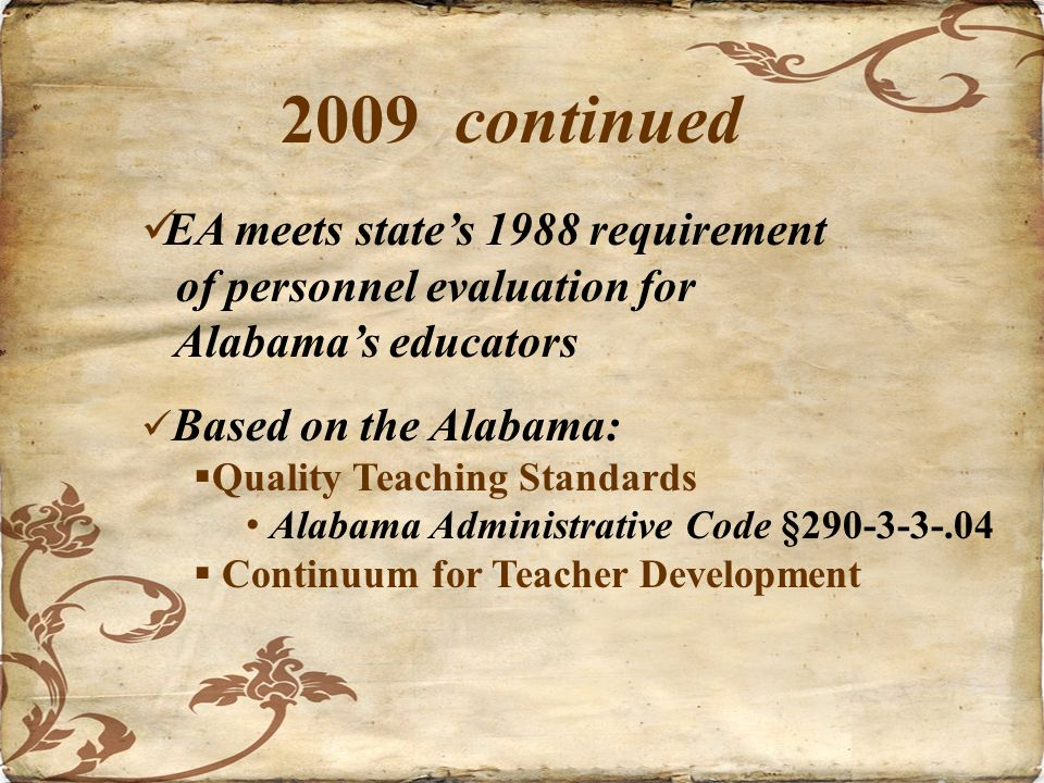2009 continued EA meets states 1988 requirement of personnel evaluation for Alabamas educators Based on the Alabama: Quality Teaching Standards Alabama Administrative Code §290-3-3-.04 Continuum for Teacher Development