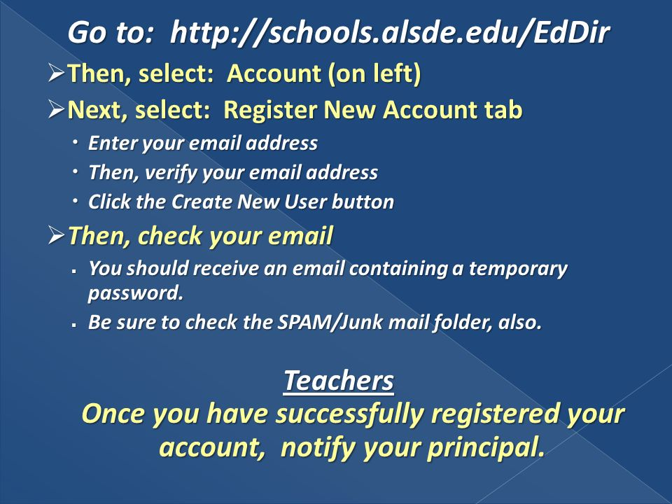Go to: http://schools.alsde.edu/EdDir Then, select: Account (on left) Then, select: Account (on left) Next, select: Register New Account tab Next, select: Register New Account tab Enter your email address Enter your email address Then, verify your email address Then, verify your email address Click the Create New User button Click the Create New User button Then, check your email Then, check your email You should receive an email containing a temporary password.