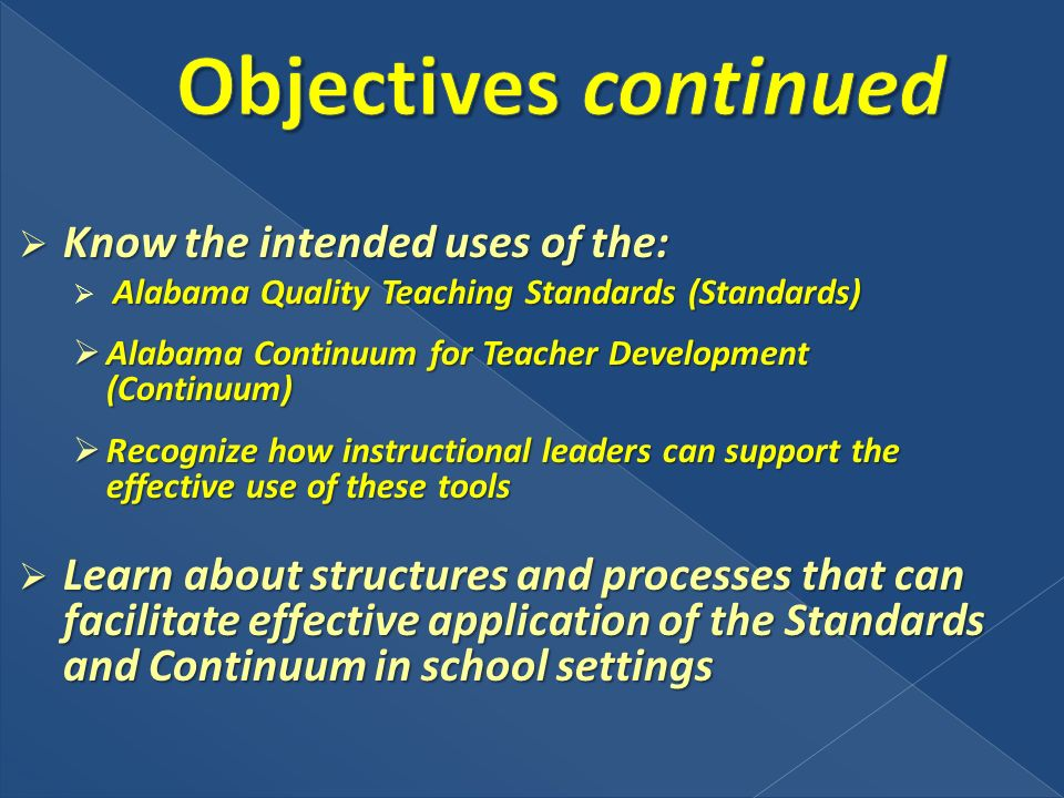 Know the intended uses of the: Know the intended uses of the: Alabama Quality Teaching Standards (Standards) Alabama Continuum for Teacher Development (Continuum) Alabama Continuum for Teacher Development (Continuum) Recognize how instructional leaders can support the effective use of these tools Recognize how instructional leaders can support the effective use of these tools Learn about structures and processes that can facilitate effective application of the Standards and Continuum in school settings Learn about structures and processes that can facilitate effective application of the Standards and Continuum in school settings