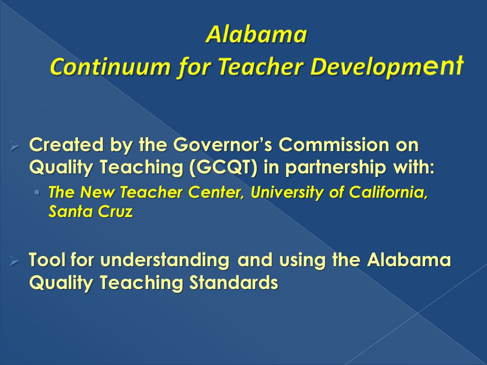 Created by the Governors Commission on Quality Teaching (GCQT) in partnership with: Created by the Governors Commission on Quality Teaching (GCQT) in partnership with: The New Teacher Center, University of California, Santa Cruz The New Teacher Center, University of California, Santa Cruz Tool for understanding and using the Alabama Quality Teaching Standards Tool for understanding and using the Alabama Quality Teaching Standards
