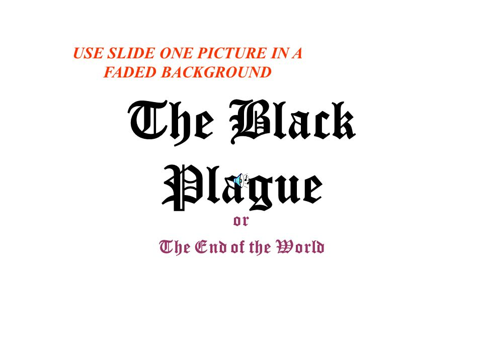 The Black Plague or The End of the World USE SLIDE ONE PICTURE IN A FADED BACKGROUND