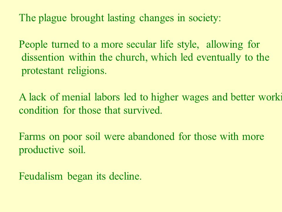 The plague brought lasting changes in society: People turned to a more secular life style, allowing for dissention within the church, which led eventually to the protestant religions.