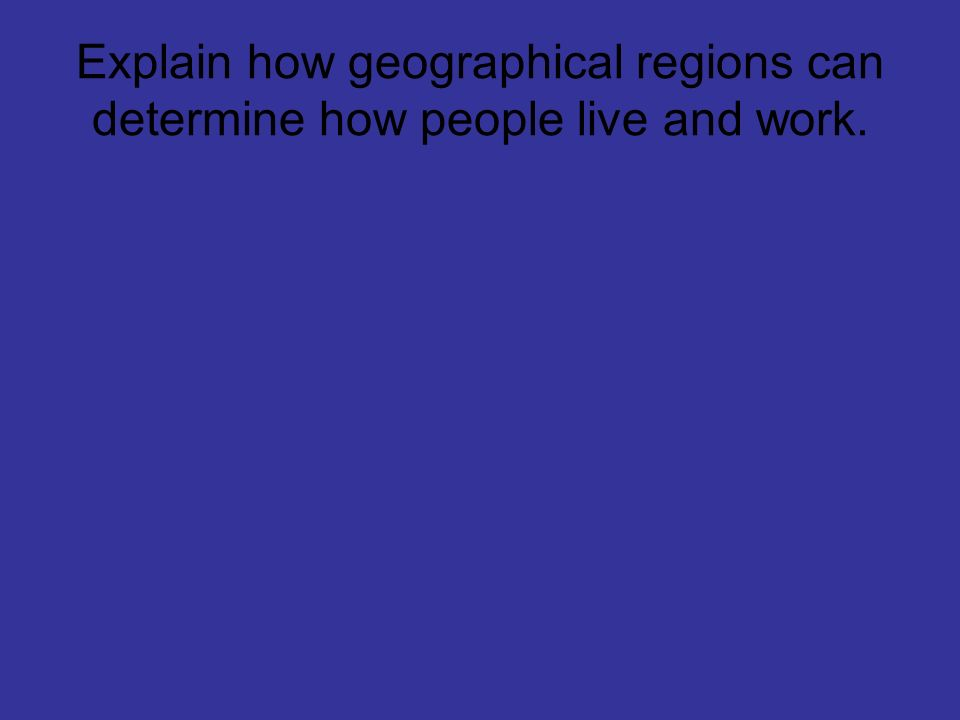 Explain how geographical regions can determine how people live and work.