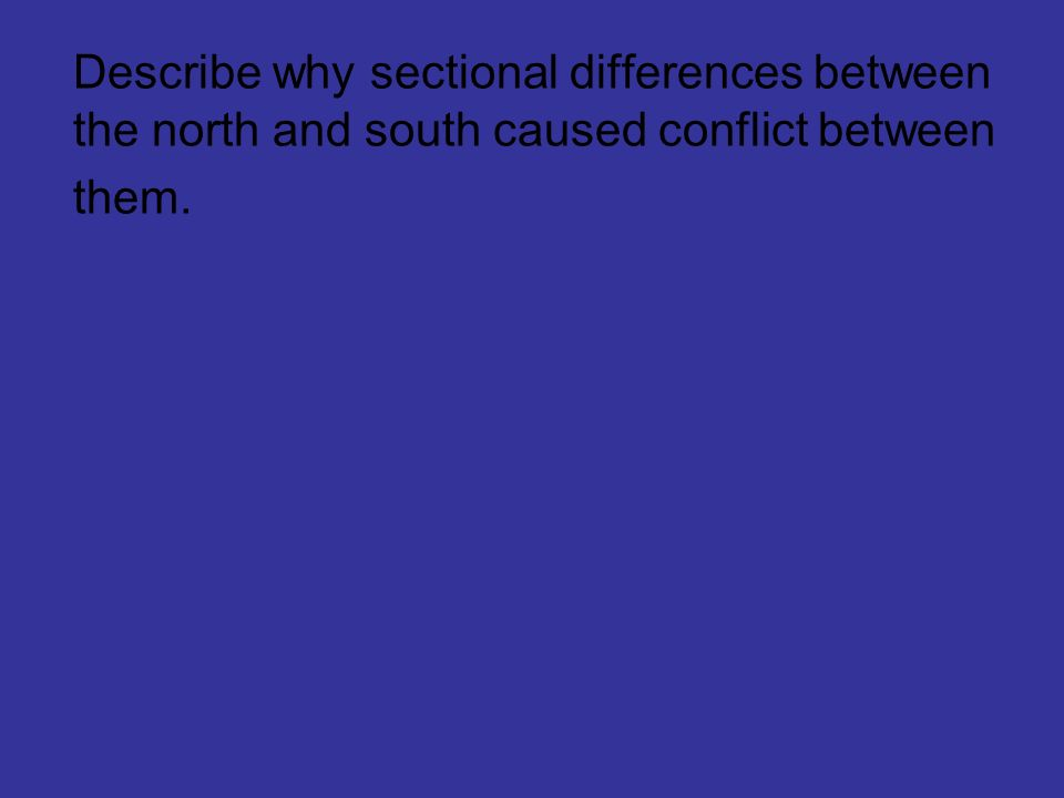 Describe why sectional differences between the north and south caused conflict between them.