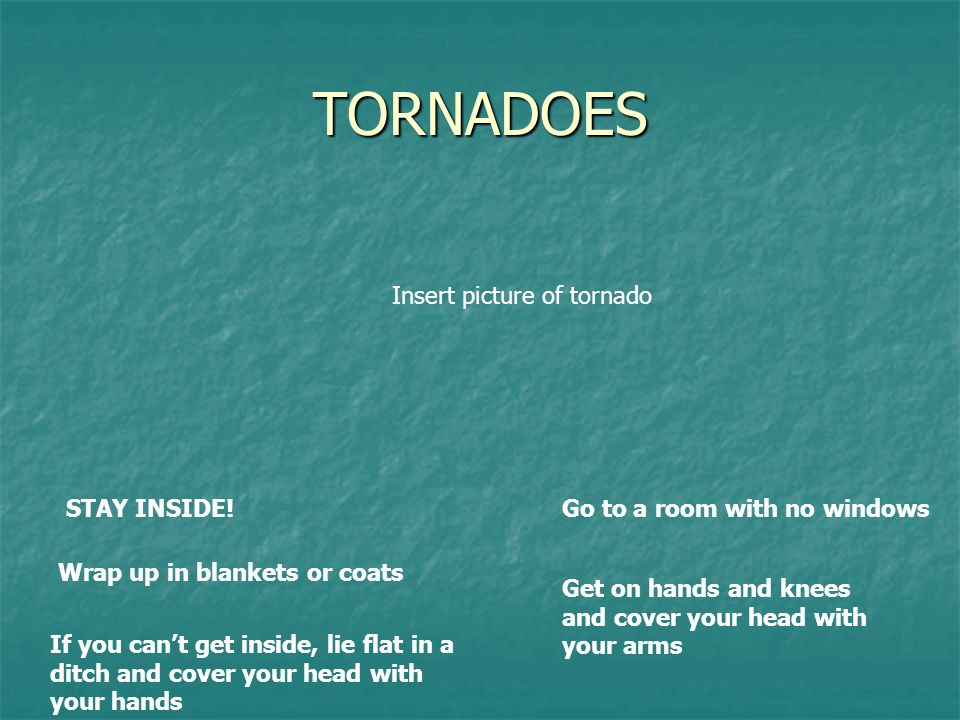 TORNADOES STAY INSIDE!Go to a room with no windows Wrap up in blankets or coats Get on hands and knees and cover your head with your arms If you cant get inside, lie flat in a ditch and cover your head with your hands Insert picture of tornado