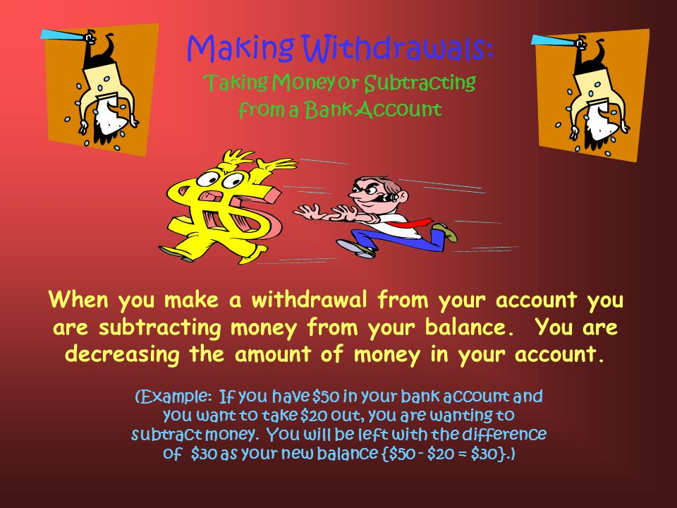 Banking: Deposits and Withdrawals Making Deposits: Adding Money to a Bank Account (Example: If you have $20 dollars and you make a deposit of $10 you will now have a balance of $30 in your account {$20 + $10 = $30}.) By making deposits into an account you are adding money and the sum of money, or the balance, in your account will grow with each deposit you make.