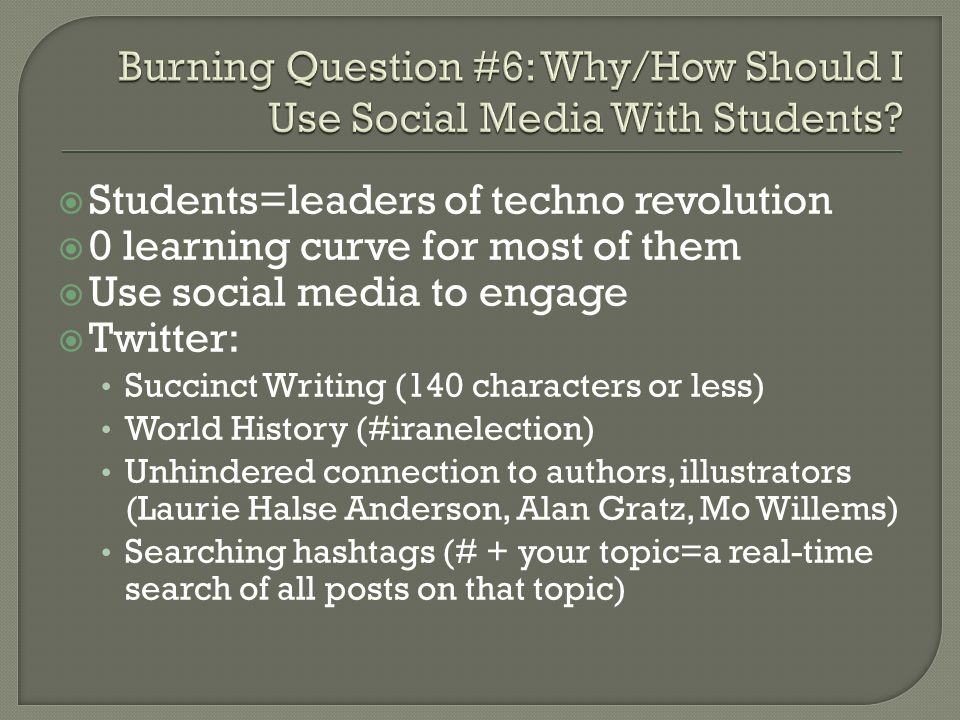 Students=leaders of techno revolution 0 learning curve for most of them Use social media to engage Twitter: Succinct Writing (140 characters or less) World History (#iranelection) Unhindered connection to authors, illustrators (Laurie Halse Anderson, Alan Gratz, Mo Willems) Searching hashtags (# + your topic=a real-time search of all posts on that topic)