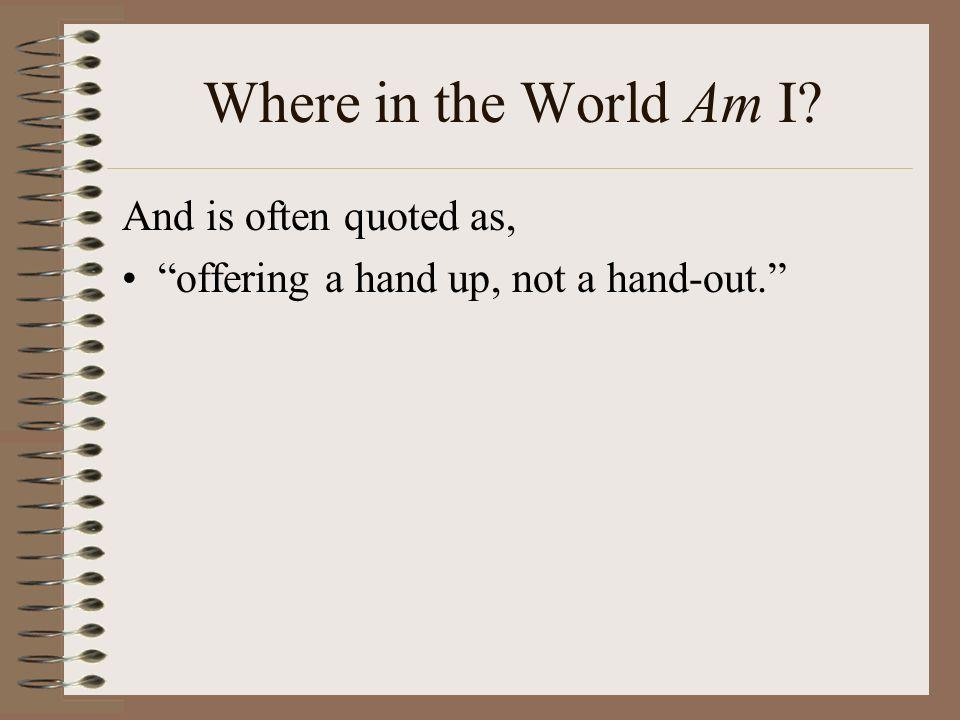 Where in the World Am I And is often quoted as, offering a hand up, not a hand-out.